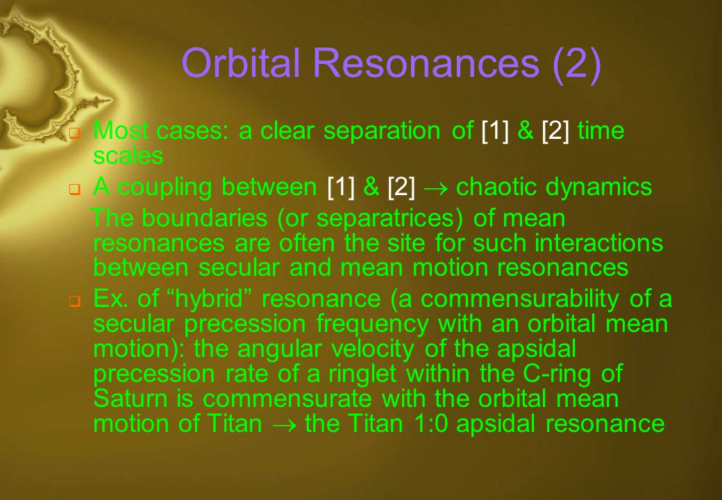 Orbital Resonances (2) Most cases: a clear separation of [1] & [2] time scales. A coupling between [1] & [2]  chaotic dynamics.